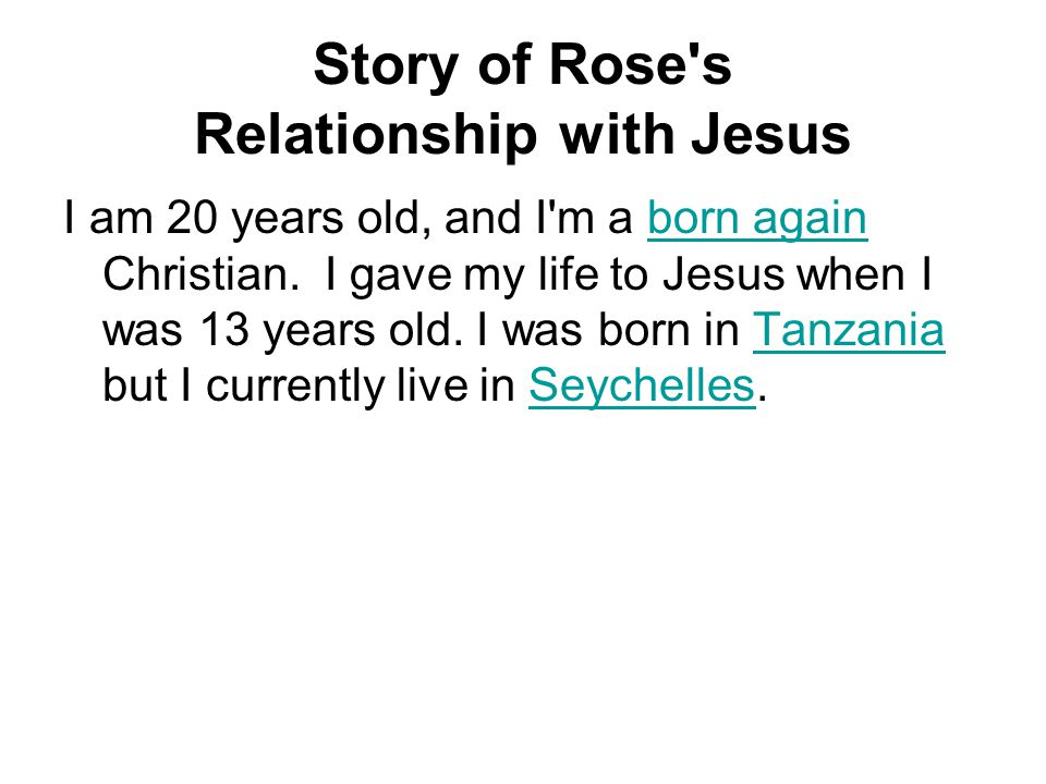 Story of Rose's Relationship with Jesus I am 20 years old, and I'm a born again Christian. I gave my life to Jesus when I was 13 years old. I was born