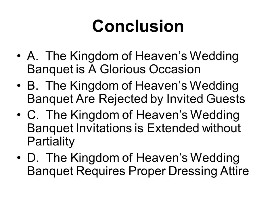 Conclusion A. The Kingdom of Heavens Wedding Banquet is A Glorious Occasion B. The Kingdom of Heavens Wedding Banquet Are Rejected by Invited Guests C