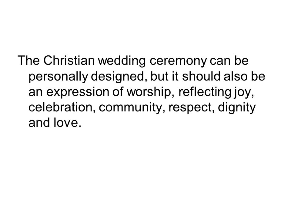 The Christian wedding ceremony can be personally designed, but it should also be an expression of worship, reflecting joy, celebration, community, res