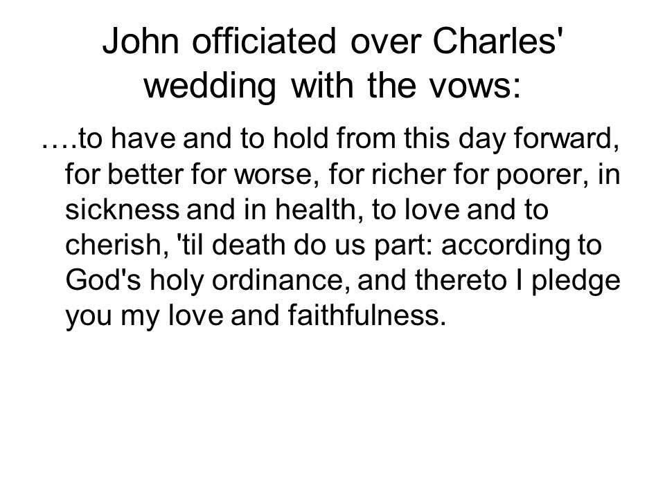 John officiated over Charles' wedding with the vows: ….to have and to hold from this day forward, for better for worse, for richer for poorer, in sick