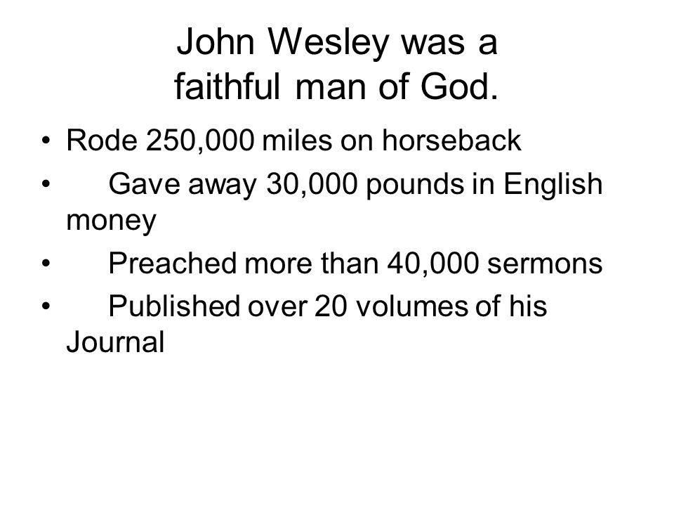 John Wesley was a faithful man of God. Rode 250,000 miles on horseback Gave away 30,000 pounds in English money Preached more than 40,000 sermons Publ