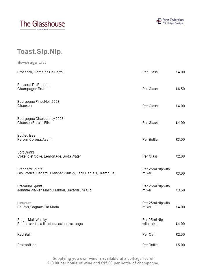 Beverage List Toast.Sip.Nip. Prosecco, Domaine De BertoliPer Glass£4.00 Besserat De Bellefon Champagne BrutPer Glass£6.50 Bourgogne Pinot Noir 2003 Ch