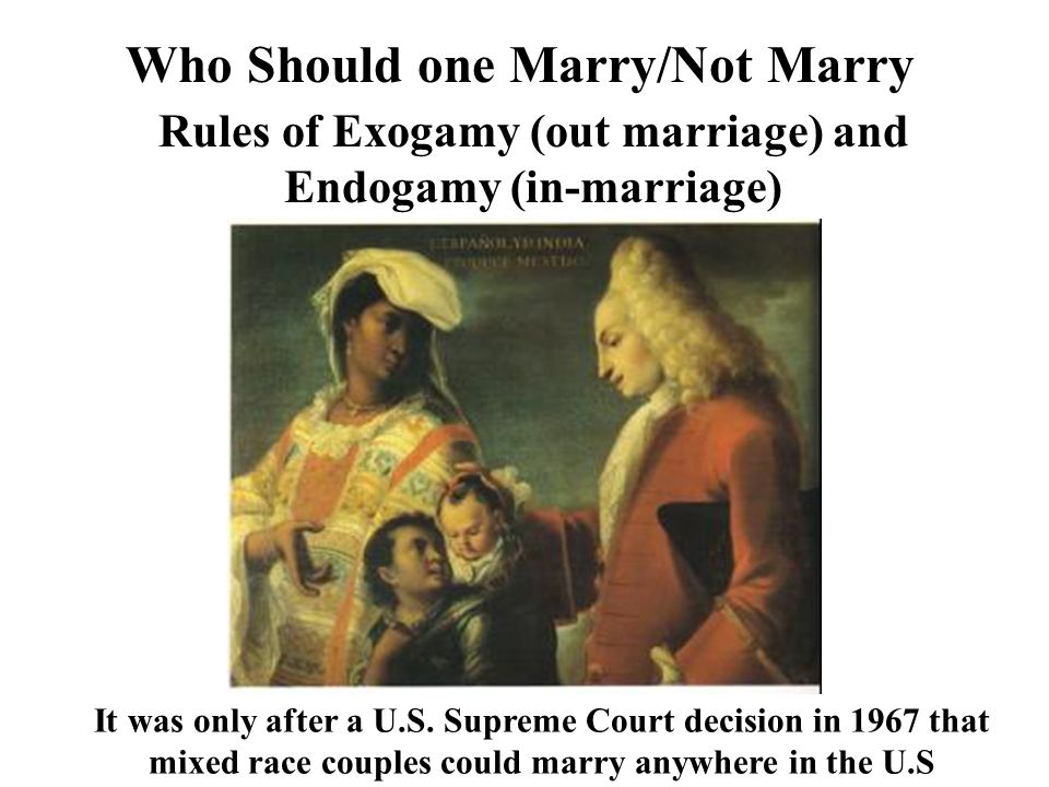 Who Should one Marry/Not Marry Rules of Exogamy (out marriage) and Endogamy (in-marriage) It was only after a U.S. Supreme Court decision in 1967 that