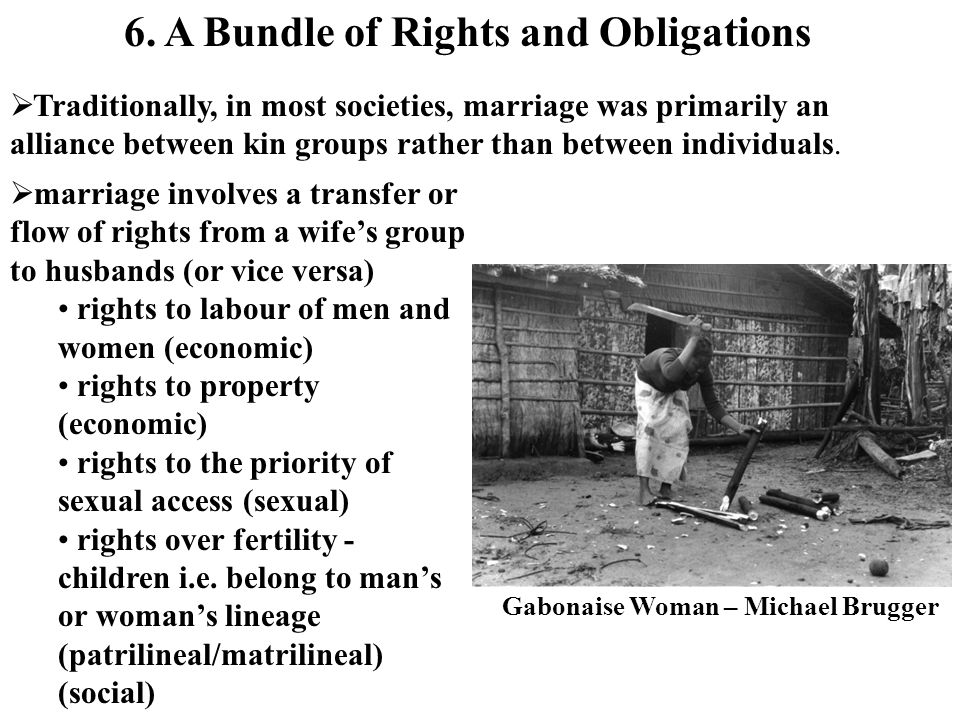 Traditionally, in most societies, marriage was primarily an alliance between kin groups rather than between individuals. 6. A Bundle of Rights and Obl