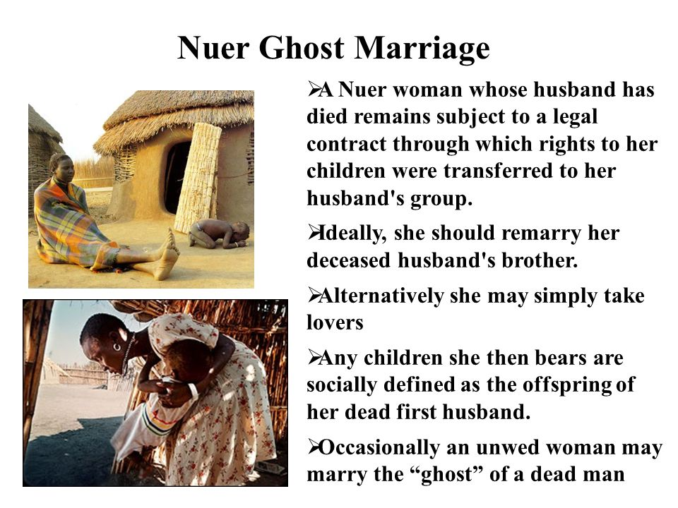 Nuer Ghost Marriage A Nuer woman whose husband has died remains subject to a legal contract through which rights to her children were transferred to h