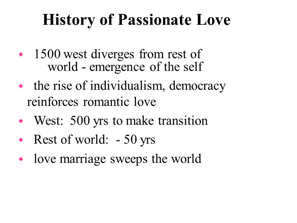 History of Passionate Love w 1500 west diverges from rest of world - emergence of the self w the rise of individualism, democracy reinforces romantic