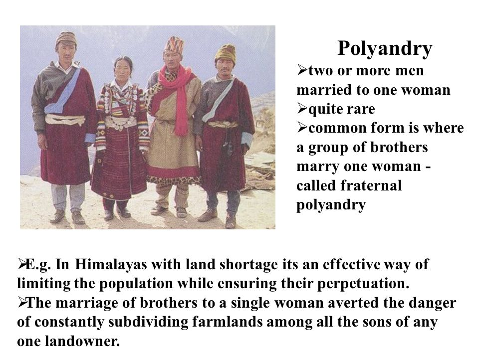 Polyandry two or more men married to one woman quite rare common form is where a group of brothers marry one woman - called fraternal polyandry E.g. I