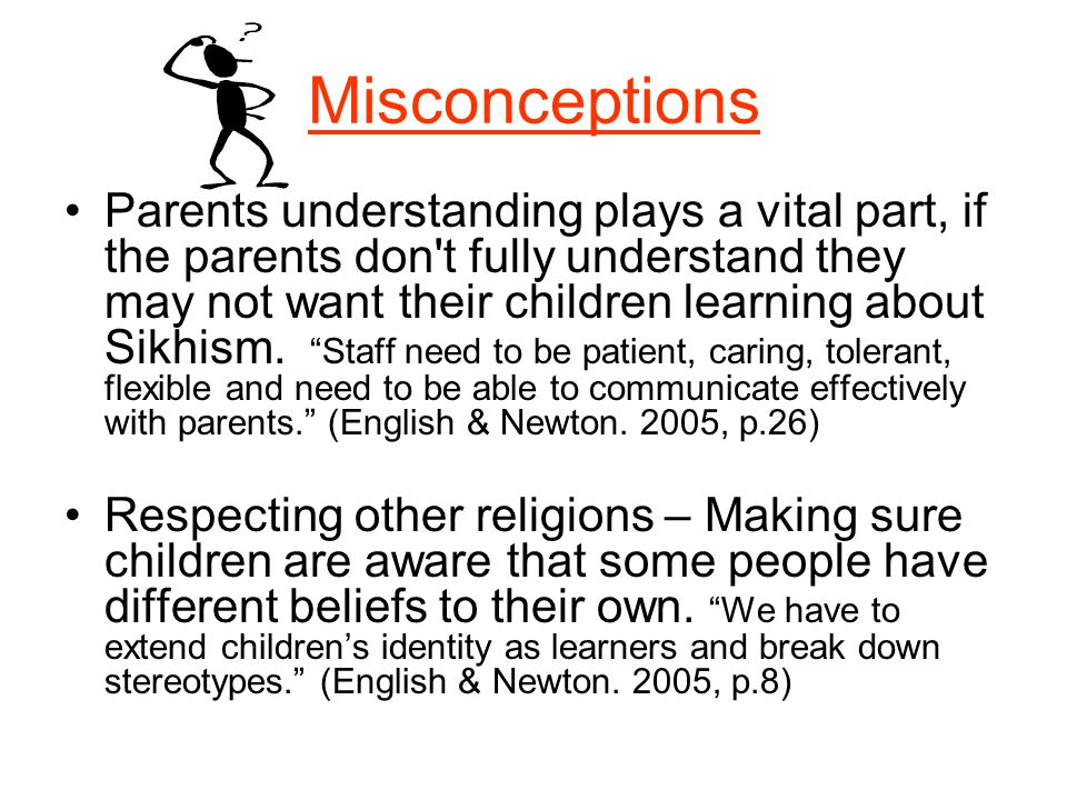 Misconceptions Parents understanding plays a vital part, if the parents don't fully understand they may not want their children learning about Sikhism