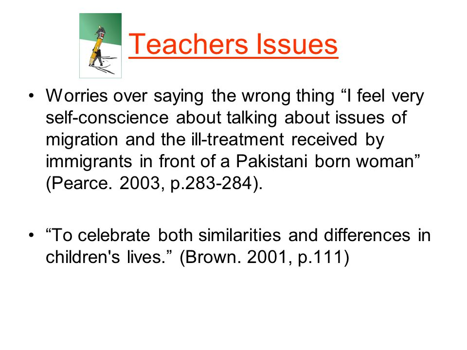 Teachers Issues Worries over saying the wrong thing I feel very self-conscience about talking about issues of migration and the ill-treatment received by immigrants in front of a Pakistani born woman (Pearce.