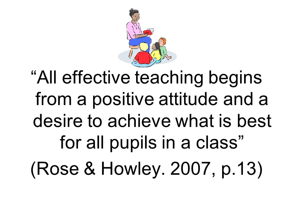 All effective teaching begins from a positive attitude and a desire to achieve what is best for all pupils in a class (Rose & Howley. 2007, p.13)