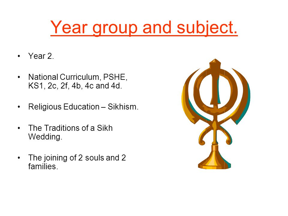Year group and subject. Year 2. National Curriculum, PSHE, KS1, 2c, 2f, 4b, 4c and 4d. Religious Education – Sikhism. The Traditions of a Sikh Wedding