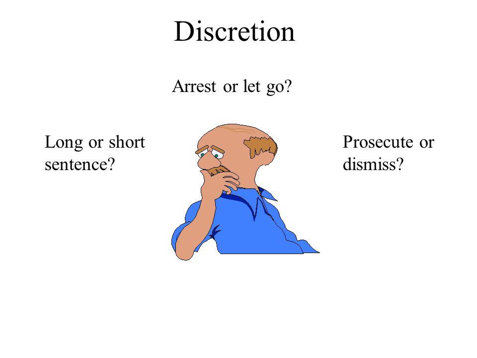 Discretion Arrest or let go? Long or short sentence? Prosecute or dismiss?