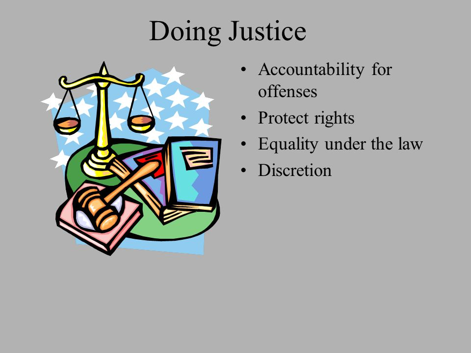 Doing Justice Accountability for offenses Protect rights Equality under the law Discretion