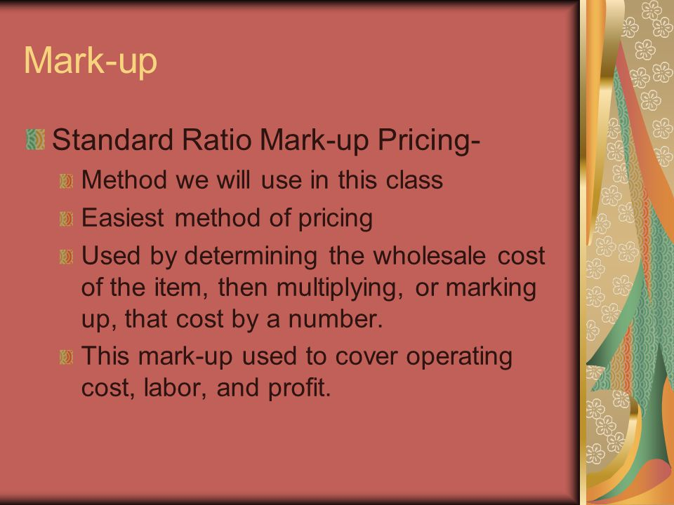 Mark-up Standard Ratio Mark-up Pricing- Method we will use in this class Easiest method of pricing Used by determining the wholesale cost of the item, then multiplying, or marking up, that cost by a number.