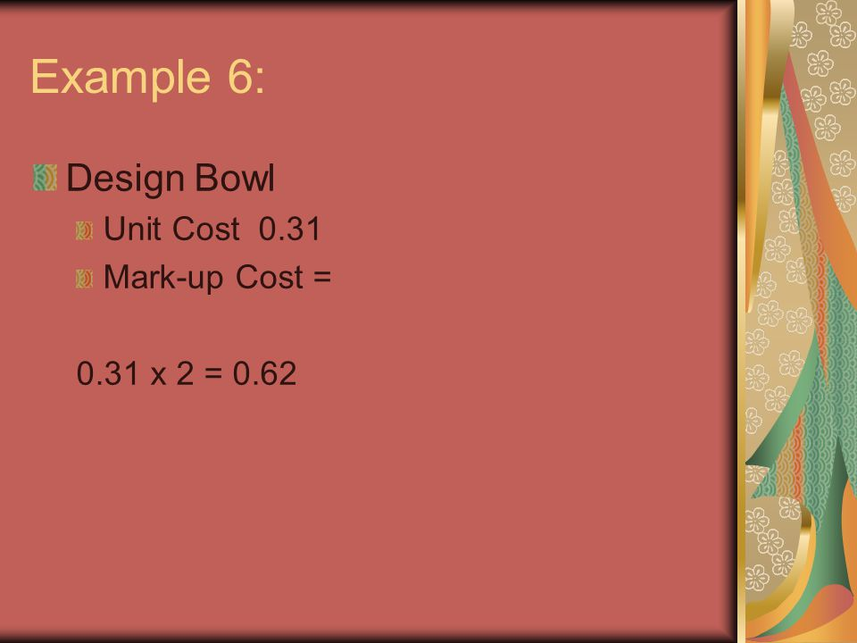 Example 6: Design Bowl Unit Cost 0.31 Mark-up Cost = 0.31 x 2 = 0.62
