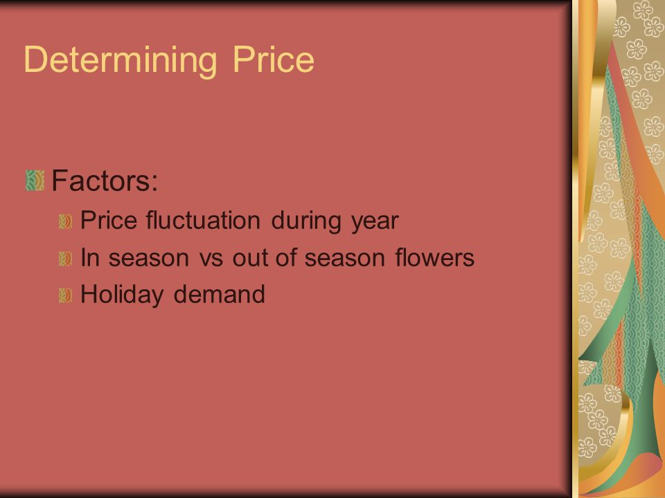 Determining Price Factors: Price fluctuation during year In season vs out of season flowers Holiday demand
