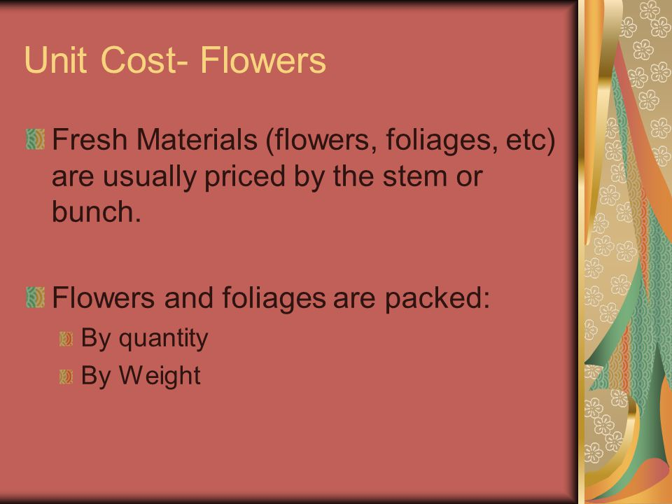 Unit Cost- Flowers Fresh Materials (flowers, foliages, etc) are usually priced by the stem or bunch.