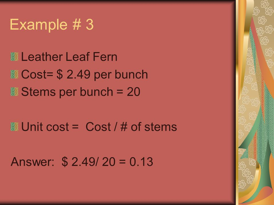 Example # 3 Leather Leaf Fern Cost= $ 2.49 per bunch Stems per bunch = 20 Unit cost = Cost / # of stems Answer: $ 2.49/ 20 = 0.13