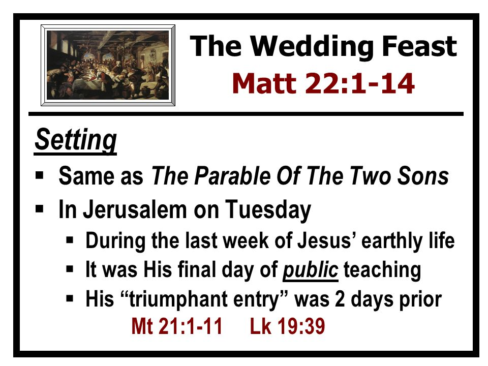 Setting Same as The Parable Of The Two Sons In Jerusalem on Tuesday During the last week of Jesus earthly life It was His final day of public teaching His triumphant entry was 2 days prior Mt 21:1-11 Lk 19:39 The Wedding Feast Matt 22:1-14
