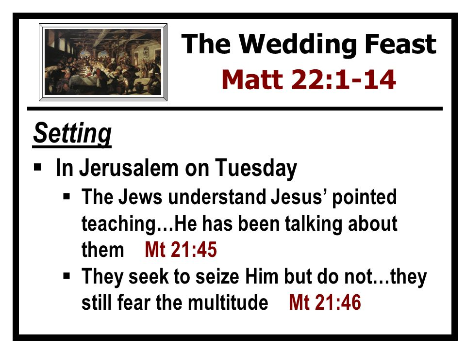 Setting In Jerusalem on Tuesday The Jews understand Jesus pointed teaching…He has been talking about them Mt 21:45 They seek to seize Him but do not…they still fear the multitude Mt 21:46 The Wedding Feast Matt 22:1-14