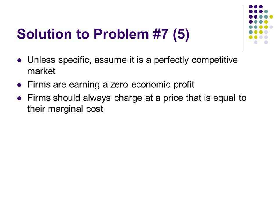 Solution to Problem #7 (5) Unless specific, assume it is a perfectly competitive market Firms are earning a zero economic profit Firms should always charge at a price that is equal to their marginal cost