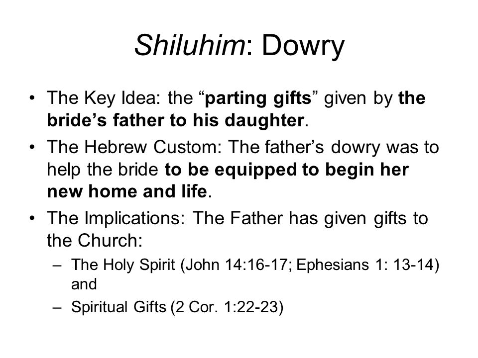 Shiluhim: Dowry The Key Idea: the parting gifts given by the brides father to his daughter.