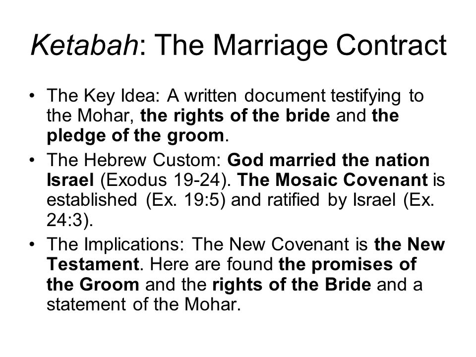 Ketabah: The Marriage Contract The Key Idea: A written document testifying to the Mohar, the rights of the bride and the pledge of the groom.