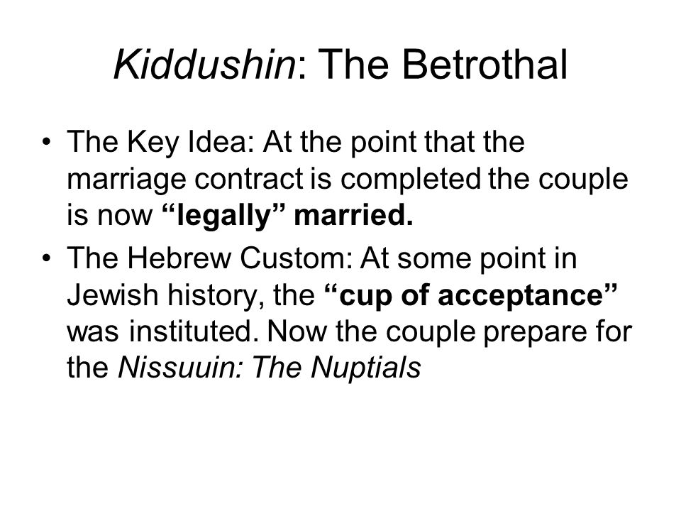Kiddushin: The Betrothal The Key Idea: At the point that the marriage contract is completed the couple is now legally married.