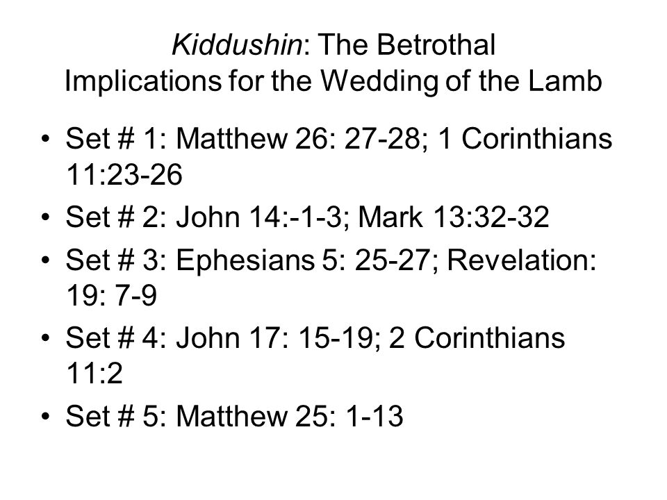 Kiddushin: The Betrothal Implications for the Wedding of the Lamb Set # 1: Matthew 26: 27-28; 1 Corinthians 11:23-26 Set # 2: John 14:-1-3; Mark 13:32-32 Set # 3: Ephesians 5: 25-27; Revelation: 19: 7-9 Set # 4: John 17: 15-19; 2 Corinthians 11:2 Set # 5: Matthew 25: 1-13