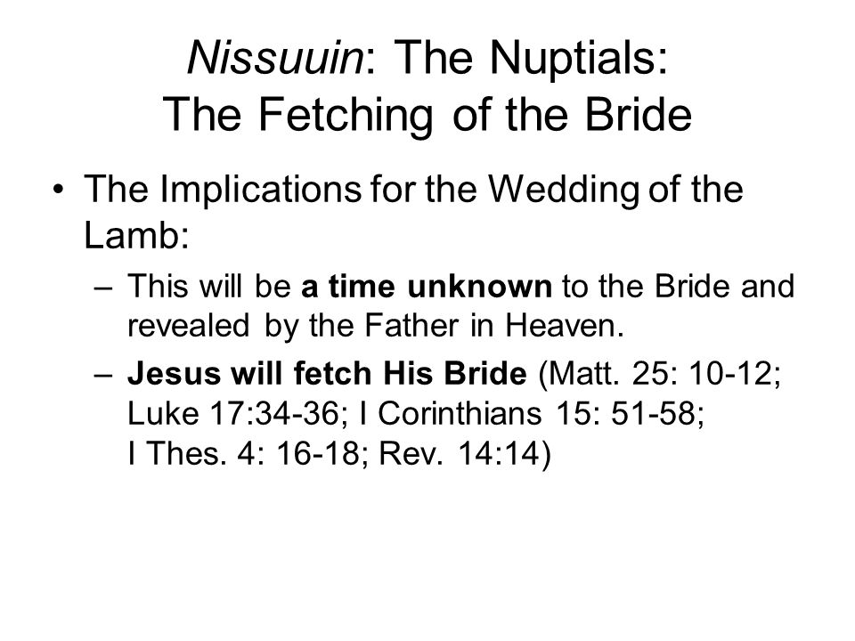 Nissuuin: The Nuptials: The Fetching of the Bride The Implications for the Wedding of the Lamb: –This will be a time unknown to the Bride and revealed by the Father in Heaven.