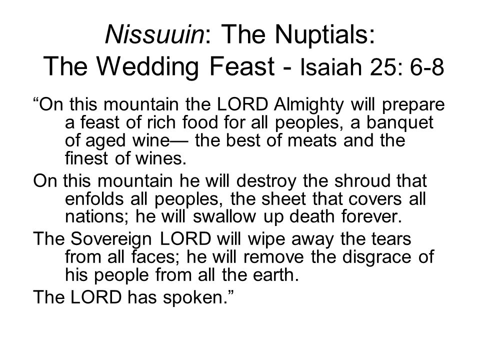 Nissuuin: The Nuptials: The Wedding Feast - Isaiah 25: 6-8 On this mountain the LORD Almighty will prepare a feast of rich food for all peoples, a banquet of aged wine the best of meats and the finest of wines.