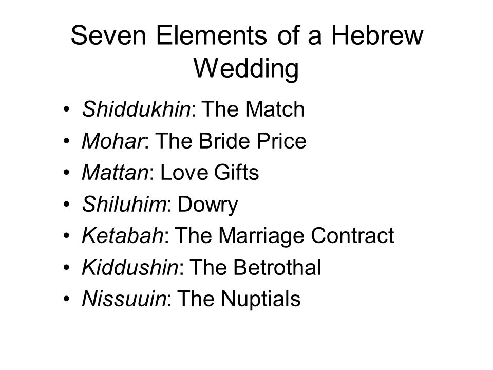 Seven Elements of a Hebrew Wedding Shiddukhin: The Match Mohar: The Bride Price Mattan: Love Gifts Shiluhim: Dowry Ketabah: The Marriage Contract Kiddushin: The Betrothal Nissuuin: The Nuptials