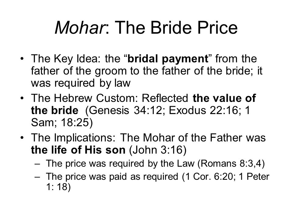 Mohar: The Bride Price The Key Idea: the bridal payment from the father of the groom to the father of the bride; it was required by law The Hebrew Custom: Reflected the value of the bride (Genesis 34:12; Exodus 22:16; 1 Sam; 18:25) The Implications: The Mohar of the Father was the life of His son (John 3:16) –The price was required by the Law (Romans 8:3,4) –The price was paid as required (1 Cor.