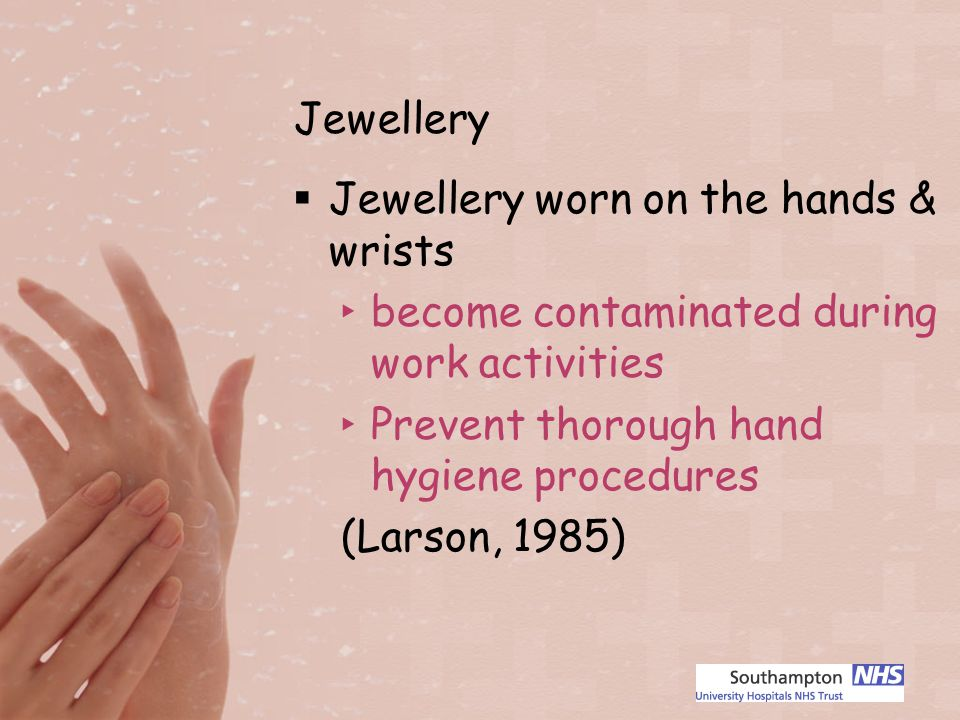 Jewellery Jewellery worn on the hands & wrists become contaminated during work activities Prevent thorough hand hygiene procedures (Larson, 1985)