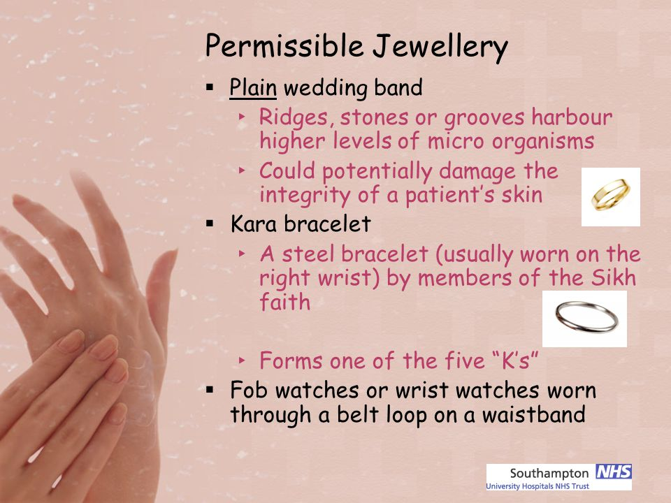 Permissible Jewellery Plain wedding band Ridges, stones or grooves harbour higher levels of micro organisms Could potentially damage the integrity of a patients skin Kara bracelet A steel bracelet (usually worn on the right wrist) by members of the Sikh faith Forms one of the five Ks Fob watches or wrist watches worn through a belt loop on a waistband