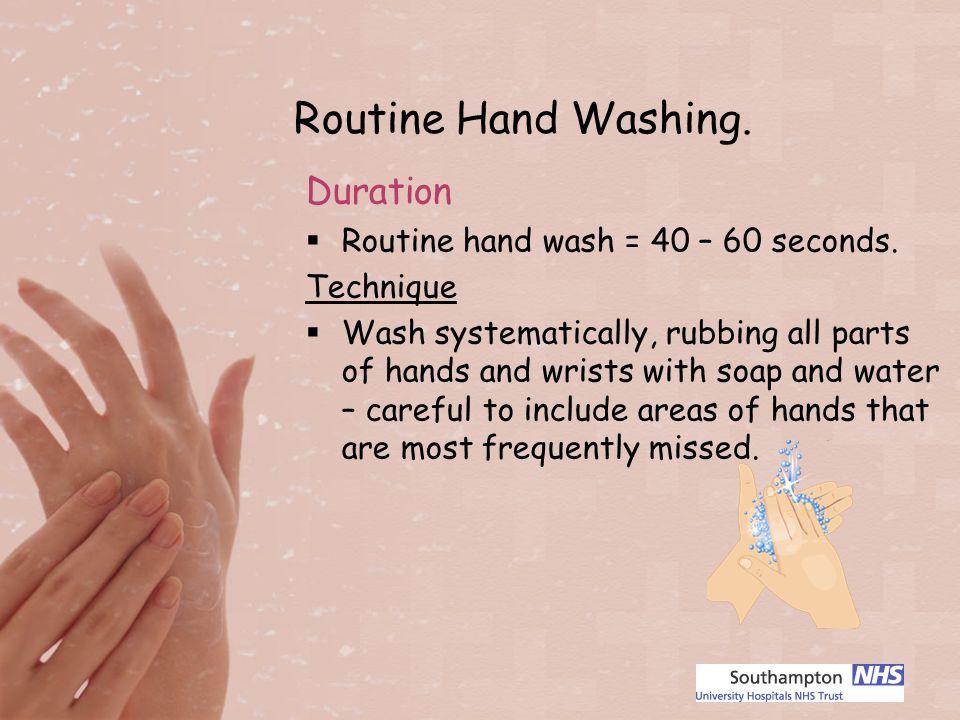 Routine Hand Washing. Duration Routine hand wash = 40 – 60 seconds.