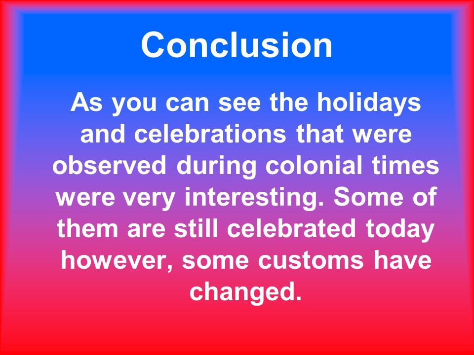 Conclusion As you can see the holidays and celebrations that were observed during colonial times were very interesting.