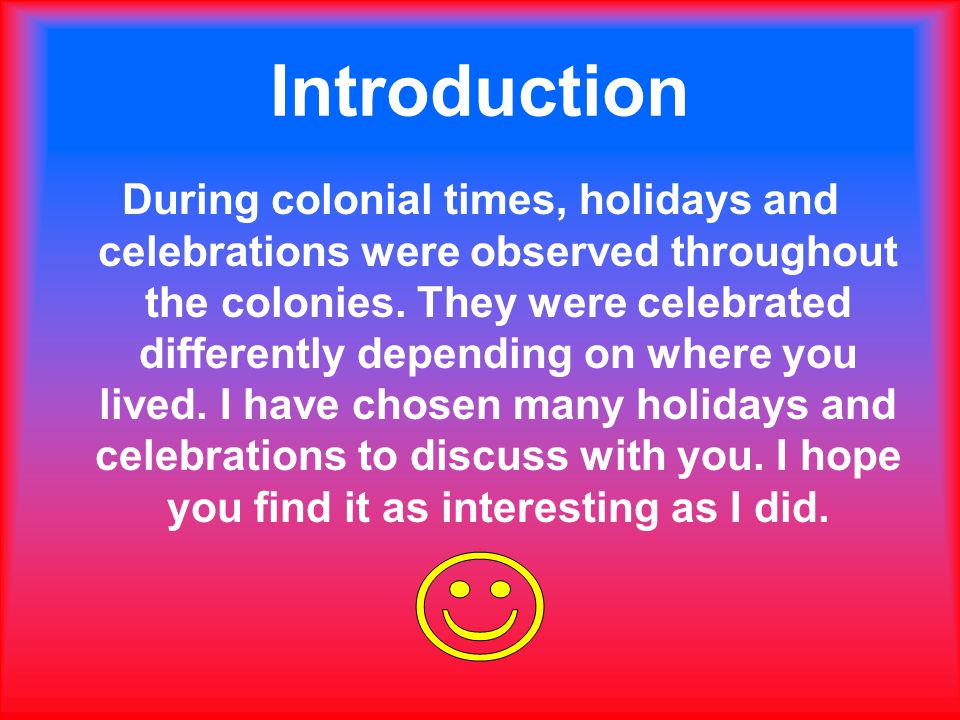 Introduction During colonial times, holidays and celebrations were observed throughout the colonies.
