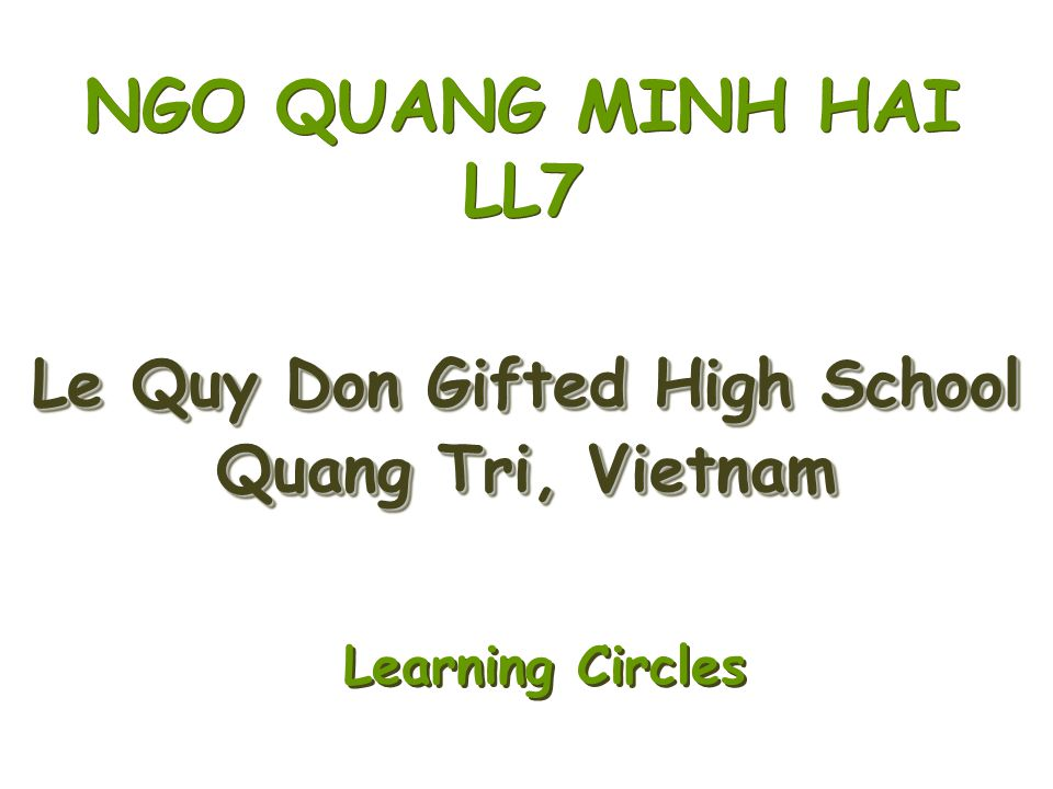 Le Quy Don Gifted High School Quang Tri, Vietnam Le Quy Don Gifted High School Quang Tri, Vietnam NGO QUANG MINH HAI LL7 Learning Circles Learning Cir