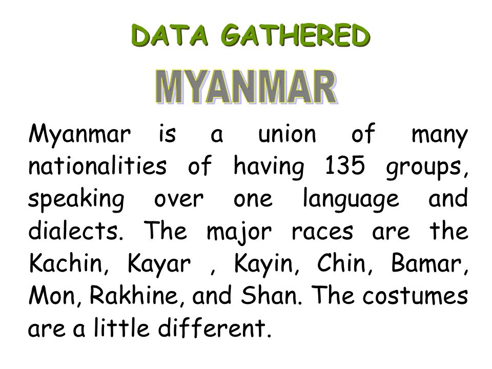 Myanmar is a union of many nationalities of having 135 groups, speaking over one language and dialects. The major races are the Kachin, Kayar, Kayin,