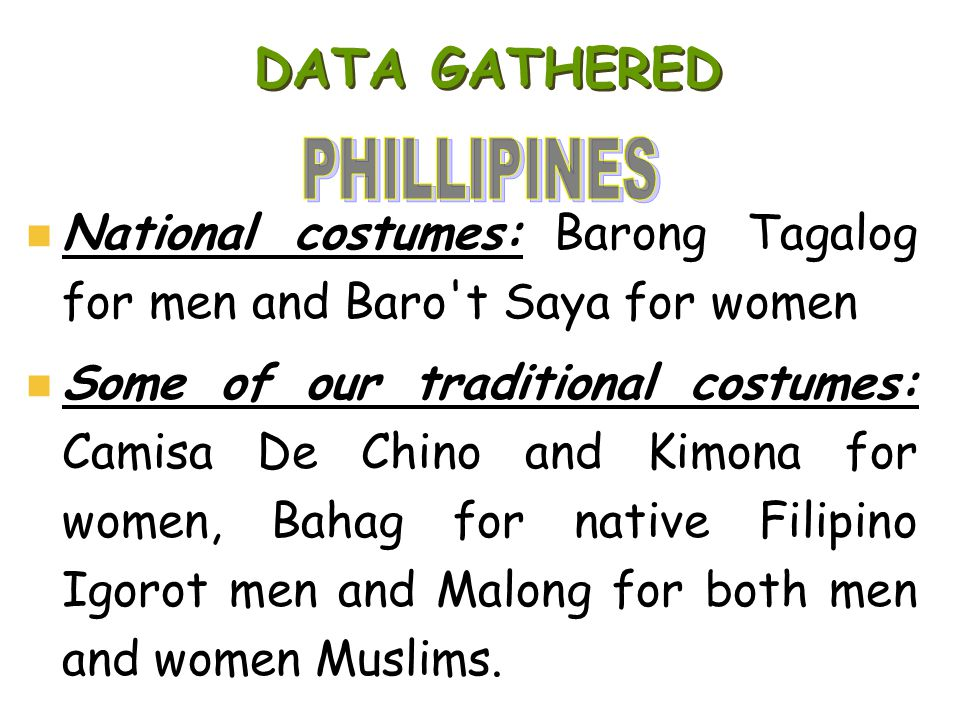 DATA GATHERED National costumes: Barong Tagalog for men and Baro't Saya for women Some of our traditional costumes: Camisa De Chino and Kimona for wom