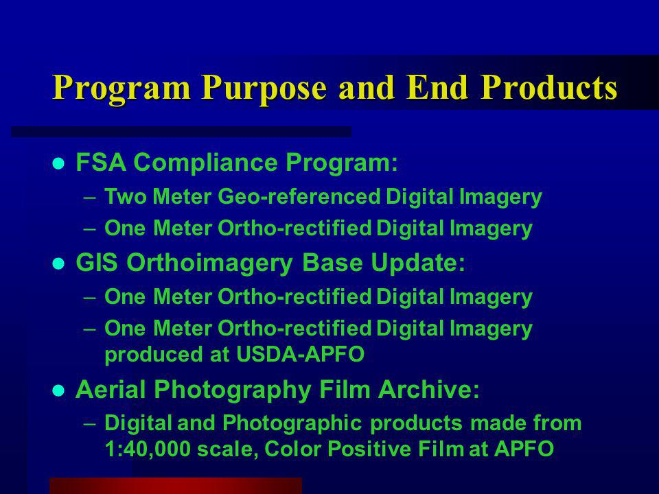 Program Purpose and End Products FSA Compliance Program: –Two Meter Geo-referenced Digital Imagery –One Meter Ortho-rectified Digital Imagery GIS Orthoimagery Base Update: –One Meter Ortho-rectified Digital Imagery –One Meter Ortho-rectified Digital Imagery produced at USDA-APFO Aerial Photography Film Archive: –Digital and Photographic products made from 1:40,000 scale, Color Positive Film at APFO