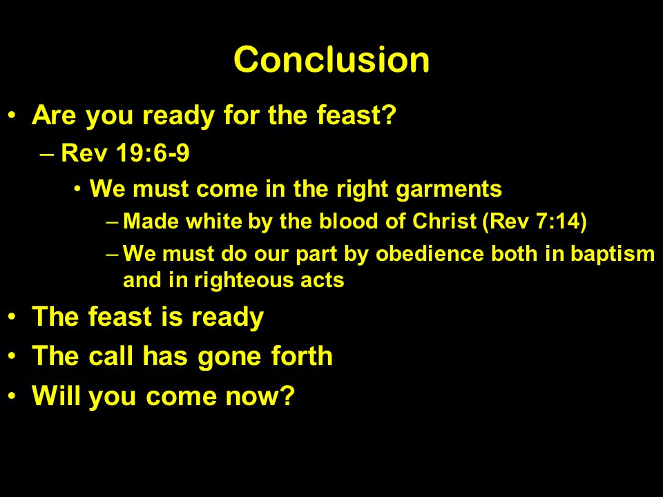 Conclusion Are you ready for the feast? –Rev 19:6-9 We must come in the right garments –Made white by the blood of Christ (Rev 7:14) –We must do our p
