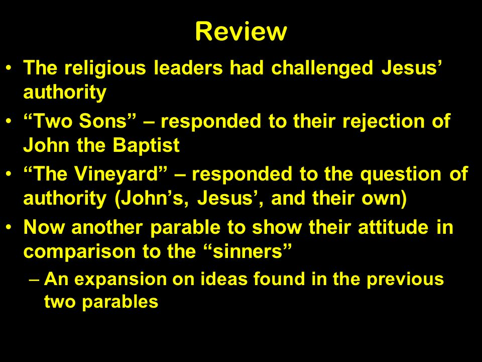 Review The religious leaders had challenged Jesus authority Two Sons – responded to their rejection of John the Baptist The Vineyard – responded to the question of authority (Johns, Jesus, and their own) Now another parable to show their attitude in comparison to the sinners –An expansion on ideas found in the previous two parables
