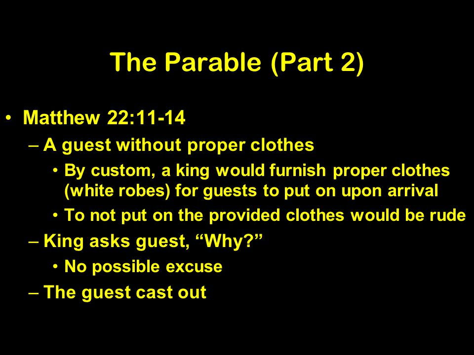 The Parable (Part 2) Matthew 22:11-14 –A guest without proper clothes By custom, a king would furnish proper clothes (white robes) for guests to put on upon arrival To not put on the provided clothes would be rude –King asks guest, Why.