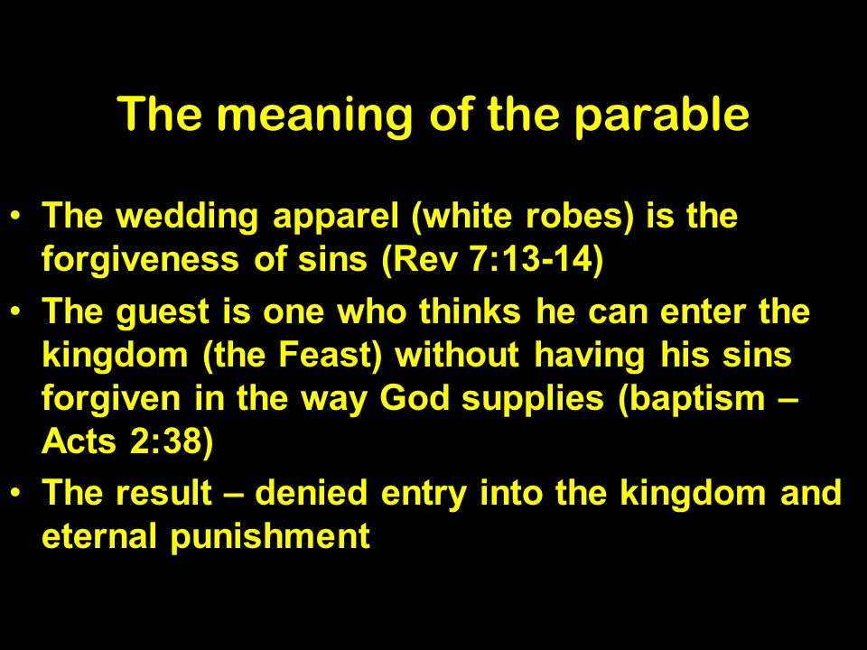 The meaning of the parable The wedding apparel (white robes) is the forgiveness of sins (Rev 7:13-14) The guest is one who thinks he can enter the kingdom (the Feast) without having his sins forgiven in the way God supplies (baptism – Acts 2:38) The result – denied entry into the kingdom and eternal punishment