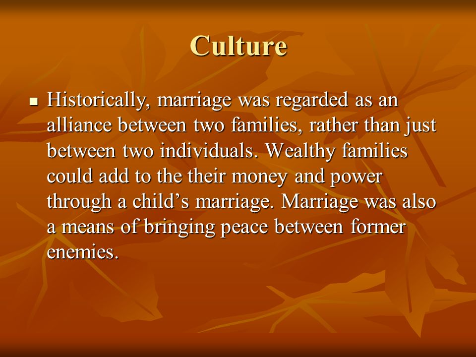 Culture Historically, marriage was regarded as an alliance between two families, rather than just between two individuals. Wealthy families could add