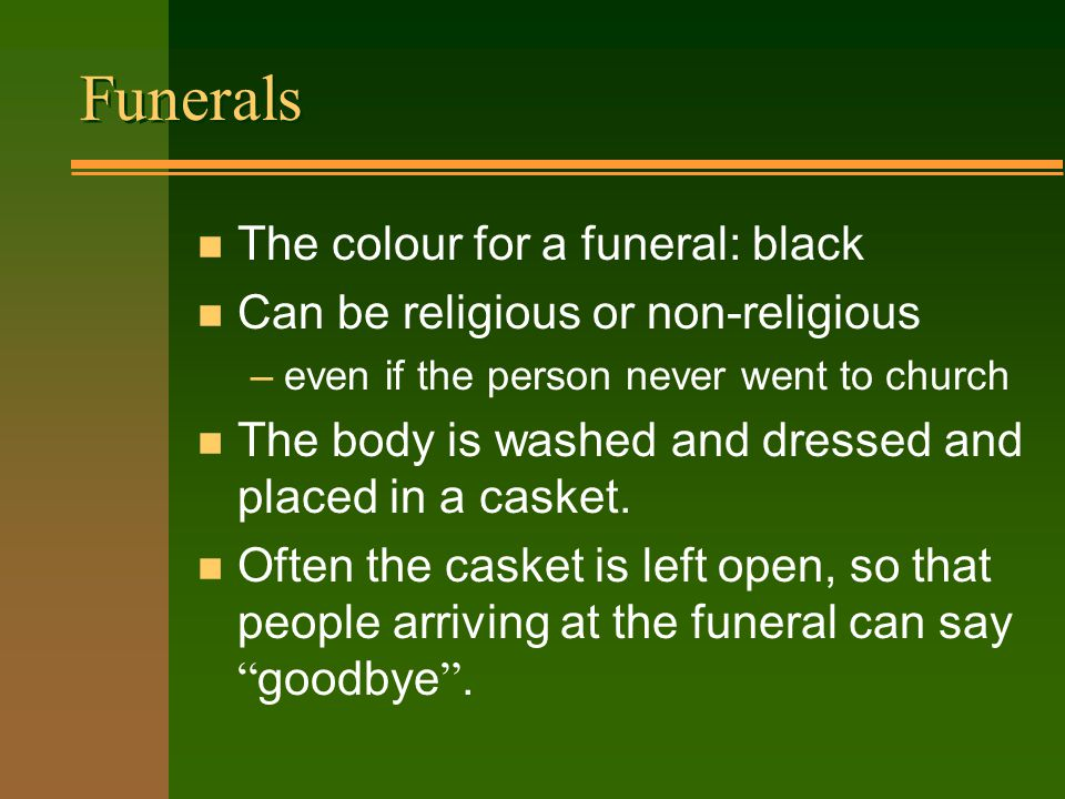 Funerals n The colour for a funeral: black n Can be religious or non-religious –even if the person never went to church n The body is washed and dressed and placed in a casket.