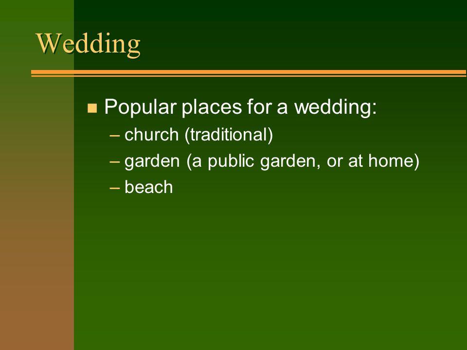 Wedding n Popular places for a wedding: –church (traditional) –garden (a public garden, or at home) –beach