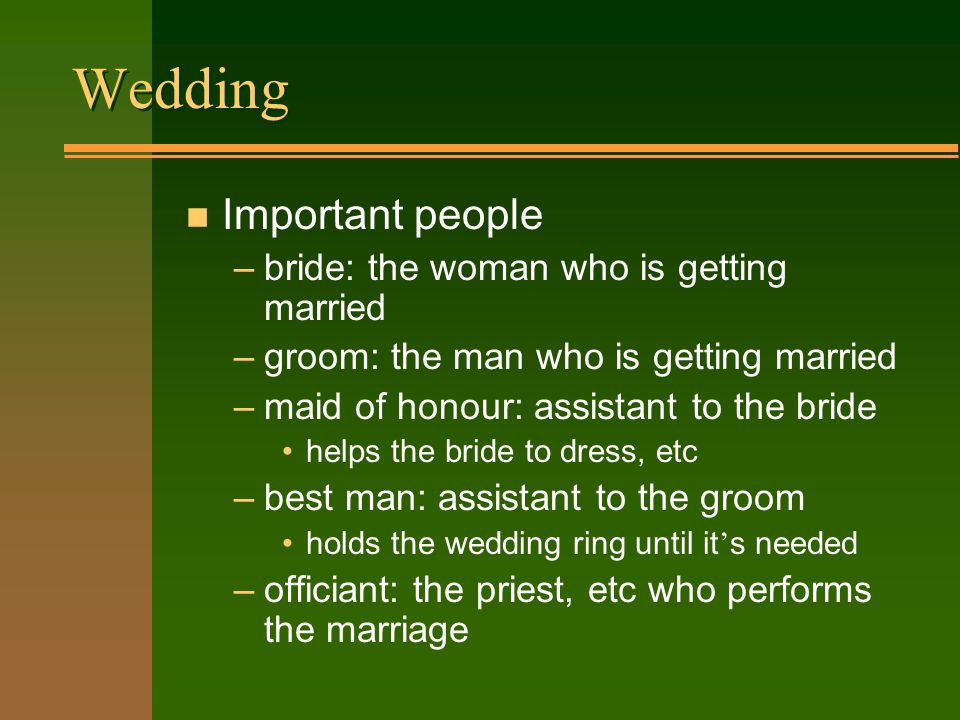 Wedding n Important people –bride: the woman who is getting married –groom: the man who is getting married –maid of honour: assistant to the bride helps the bride to dress, etc –best man: assistant to the groom holds the wedding ring until it s needed –officiant: the priest, etc who performs the marriage